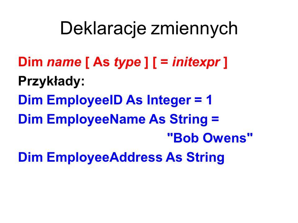 Deklaracje zmiennych Dim name [ As type ] [ = initexpr ] Przykłady: